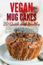 Vegan Mug Cakes: 20 Delicious, Quick and Healthy Desserts to Make in the Microwave ebook by Kelli Rae