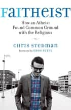 Faitheist - How an Atheist Found Common Ground with the Religious ebook by Chris Stedman