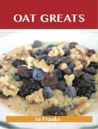 Oats Greats: Delicious Oats Recipes, The Top 94 Oats Recipes ebook by Franks Jo