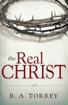The Real Christ ebook by R.A. Torrey