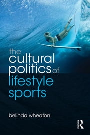 The Cultural Politics of Lifestyle Sports ebook by Belinda Wheaton