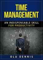 Time Management: An Indispensable Skill For Productivity ebook by Olu Dennis
