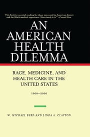 An American Health Dilemma - Race, Medicine, and Health Care in the United States 1900-2000 ebook by W. Michael Byrd,Linda A. Clayton