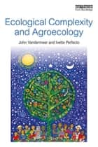 Ecological Complexity and Agroecology eBook by Ivette Perfecto, John Vandermeer