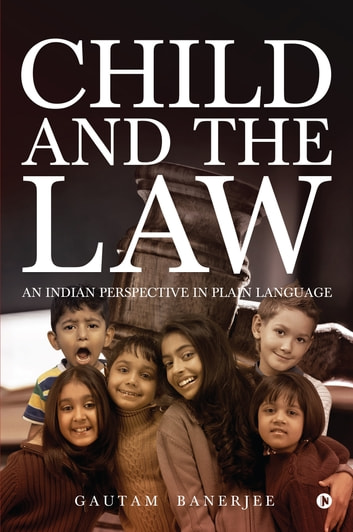 Child and the Law - An Indian Perspective in Plain Language ebook by Gautam  Banerjee