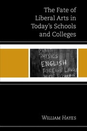 The Fate of Liberal Arts in Today's Schools and Colleges ebook by William Hayes