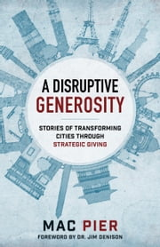 A Disruptive Generosity - Stories of Transforming Cities through Strategic Giving ebook by Mac Pier, Jim Denison, Ray Nixon