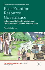 Post-frontier Resource Governance - Indigenous Rights, Extraction and Conservation in the Peruvian Amazon ebook by Peter Bille Larsen