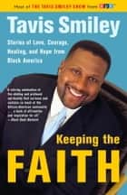 Keeping the Faith - Stories of Love, Courgae, Healing, and Hope from Black America ebook by Tavis Smiley