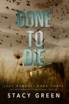 Gone to Die (Lucy Kendall #3) eBook by Stacy Green