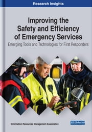 Improving the Safety and Efficiency of Emergency Services - Emerging Tools and Technologies for First Responders ebook by Information Resources Management Association