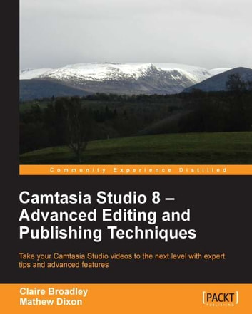 Camtasia Studio 8 - Advanced Editing and Publishing Techniques ebook by Claire Broadley,Mathew Dixon