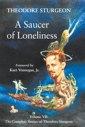A Saucer of Loneliness - Volume VII: The Complete Stories of Theodore Sturgeon ebook by Theodore Sturgeon