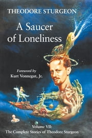 A Saucer of Loneliness - Volume VII: The Complete Stories of Theodore Sturgeon ebook by Theodore Sturgeon,Paul Williams,Kurt Vonnegut, Jr.