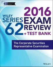 Wiley Series 62 Exam Review 2016 + Test Bank - The Corporate Securities Representative Examination ebook by Securities Institute of America