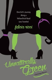 Unnaturally Green - One Girl's Journey Along a Yellow Brick Road Less Traveled ebook by Felicia Ricci