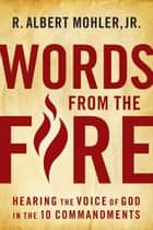 Words From The Fire: Hearing The Voice Of God In The 10 Commandments ebook by Mohler,Jr.,R. Albert