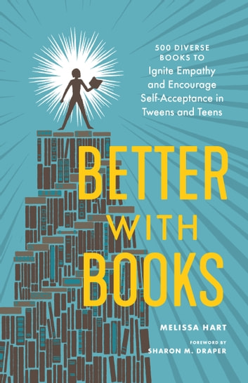 Better with Books - 500 Diverse Books to Ignite Empathy and Encourage Self-Acceptance in Tweens and Teens ebook by Melissa Hart