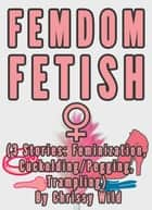 Femdom Fetish Collection (3 Stories: Feminization, Cuckolding/Pegging, Trampling) ebook by Chrissy Wild