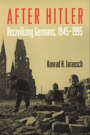 After Hitler : Recivilizing Germans 1945-1995 ebook by Konrad H. Jarausch