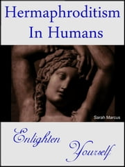Hermaphroditism in Humans: Enlighten Yourself ebook by Sarah Marcus