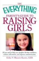 The Everything Parent's Guide to Raising Girls - All you need to help your daughter develop confidence, achieve self-esteem, and improve communication ebook by Erika V Shearin Karres