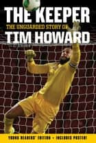 The Keeper: The Unguarded Story of Tim Howard Young Readers' Edition ebook by Tim Howard