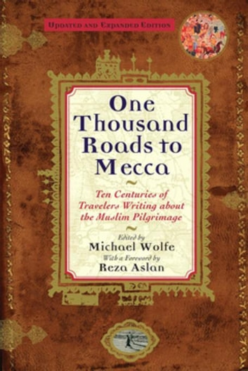 One Thousand Roads to Mecca - Ten Centuries of Travelers Writing About the Muslim Pilgrimage ebook by Michael Wolfe