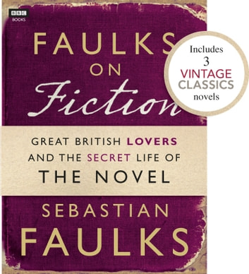 Faulks on Fiction (Includes 3 Vintage Classics): Great British Lovers and the Secret Life of the Novel ebook by Sebastian Faulks