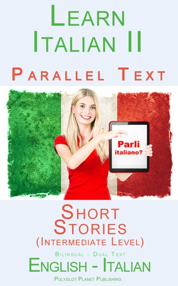 Learn Italian II Parallel Text - Short Stories (Intermediate Level) Dual Language (English - Italian) ebook by Polyglot Planet Publishing
