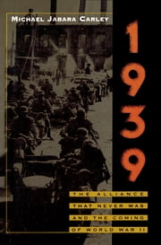 1939 - The Alliance That Never Was and the Coming of World War II ebook by Michael Jabara Carley