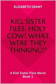 Holy Cow! What Were They Thinking?! - A Kiel Sister Files Book 1 ebook by Elizabeth Grant