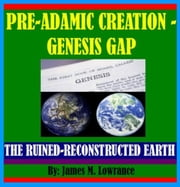 PreAdamic Creation - Genesis Gap - The Ruin-Reconstruction Biblical Doctrine ebook by James Lowrance