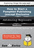 How to Start a Pamphlet Publishing (except Exclusive Internet Publishing) Business ebook by Rickey Banks