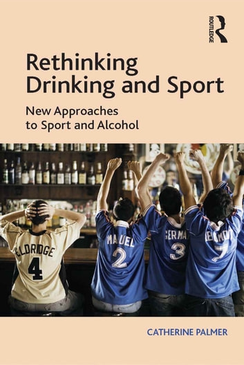 Rethinking Drinking and Sport - New Approaches to Sport and Alcohol ebook by Catherine Palmer