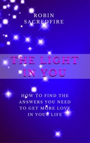 The Light in You: How to Find the Answers You Need to Get More Love in Your Life ebook by Robin Sacredfire