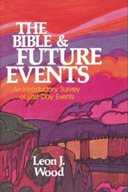 The Bible and Future Events: An Introductory Survey of Last-Day Events - An Introductory Survey of Last-Day Events ebook by Leon J. Wood