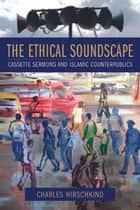 The Ethical Soundscape ebook by Charles Hirschkind