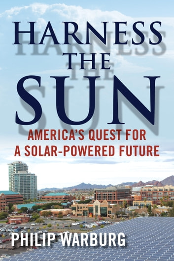Harness the Sun - America's Quest for a Solar-Powered Future ebook by Philip Warburg