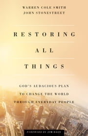 Restoring All Things - God's Audacious Plan to Change the World through Everyday People ebook by John Stonestreet, Warren Cole Smith, Jim Daly