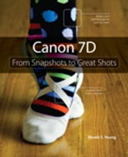 Canon 7D: From Snapshots to Great Shots - From Snapshots to Great Shots ebook by Nicole S. Young