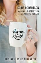Strong and Kind - Raising Kids of Character ebook by Korie Robertson, Chrys Howard, Willie Robertson,...