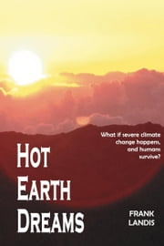 Hot Earth Dreams - What if severe climate change happens, and humans survive? ebook by Frank Landis