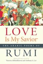 Love Is My Savior: The Arabic Poems of Rumi ebook by Nesreen Akhtarkhavari,Anthony A. Lee