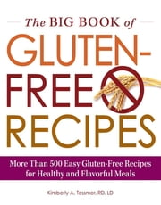 The Big Book of Gluten-Free Recipes - More Than 500 Easy Gluten-Free Recipes for Healthy and Flavorful Meals ebook by Kimberly A. Tessmer