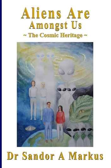 Aliens Are Amongst Us: The Cosmic Heritage ebook by Dr Sandor A Markus