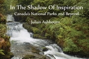 In The Shadow Of Inspiration: Canadas National Parks and Beyond ebook by Julian Ashbourn