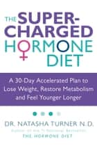 The Supercharged Hormone Diet - A 30-Day Accelerated Plan to Lose Weight, Restore Metabolism and Feel Younger Longer eBook by Natasha Turner