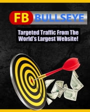 FB Bullseye - Targeted Traffic From the World's Largest Website ebook by Thrivelearning Institute Library