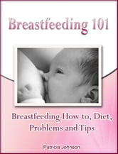 Breastfeeding 101: Breastfeeding How to, Diet, Problems and Tips ebook by Patricia Johnson